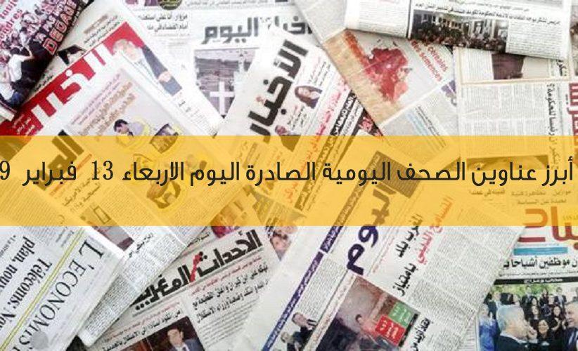 أبرز عناوين الصحف اليومية الصادرة اليوم الاربعاء 13 فبراير  2019